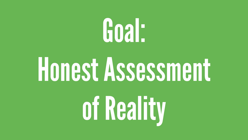 Goal: Honest Assessment of Reality
