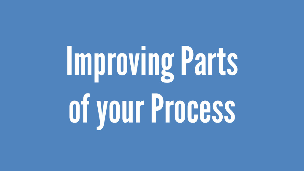 Improving Parts of your Process