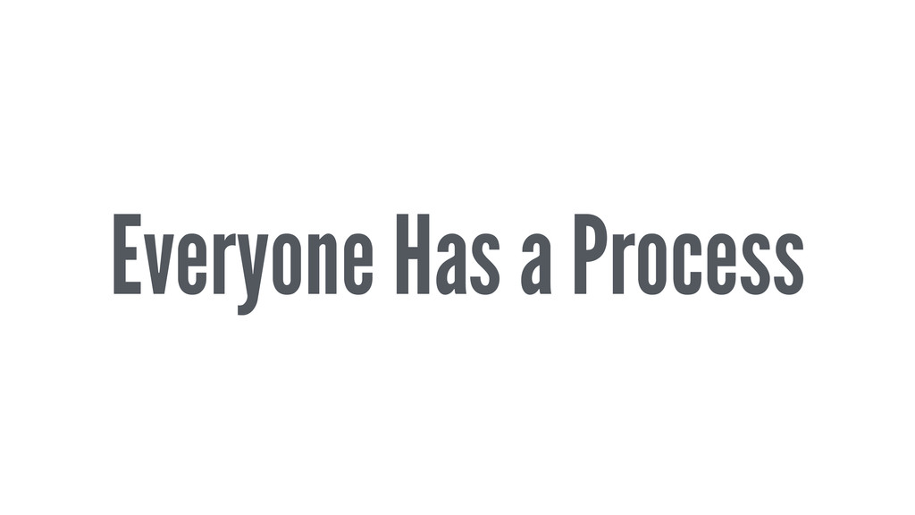 Everyone Has a Process