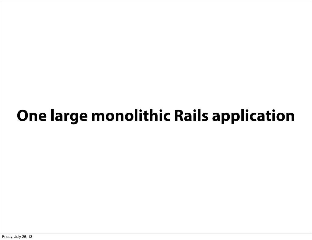 One large monolithic Rails application Friday, ...