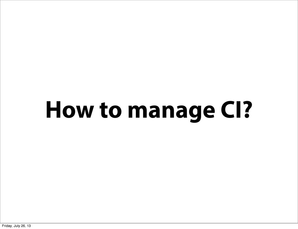 How to manage CI? Friday, July 26, 13