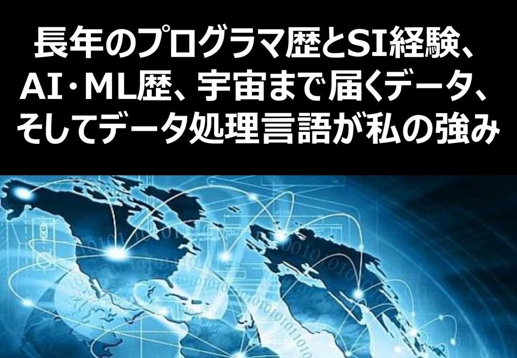 9 長年のプログラマ歴とSI経験、 AI・ML歴、宇宙まで届くデータ、 そしてデータ処理言語が...