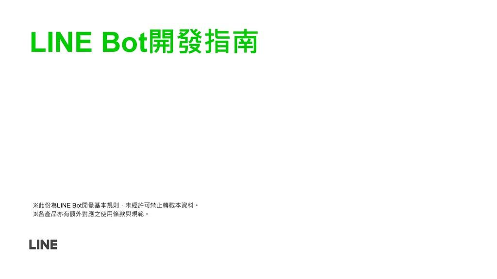 LINE Bot開發指南 ※此份為LINE Bot開發基本規則,未經許可禁止轉載本資料。 ※各...