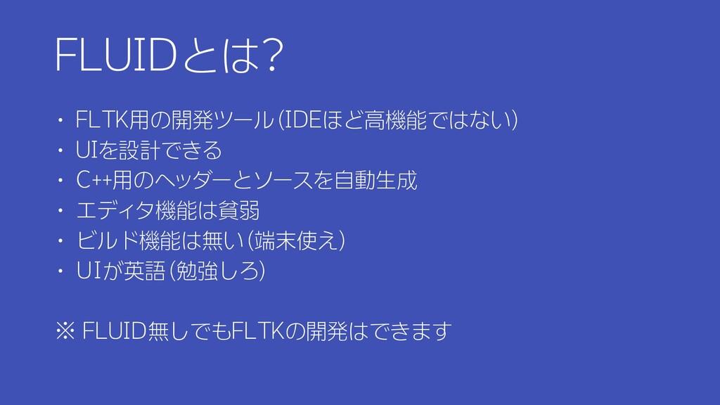 FLUIDとは? ・ FLTK用の開発ツール(IDEほど高機能ではない) ・ UIを設計できる...