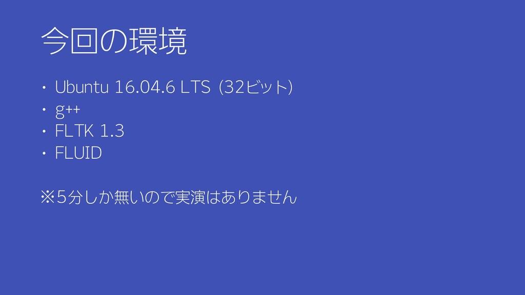 今回の環境 ・ Ubuntu 16.04.6 LTS (32ビット) ・ g++ ・ FLTK...