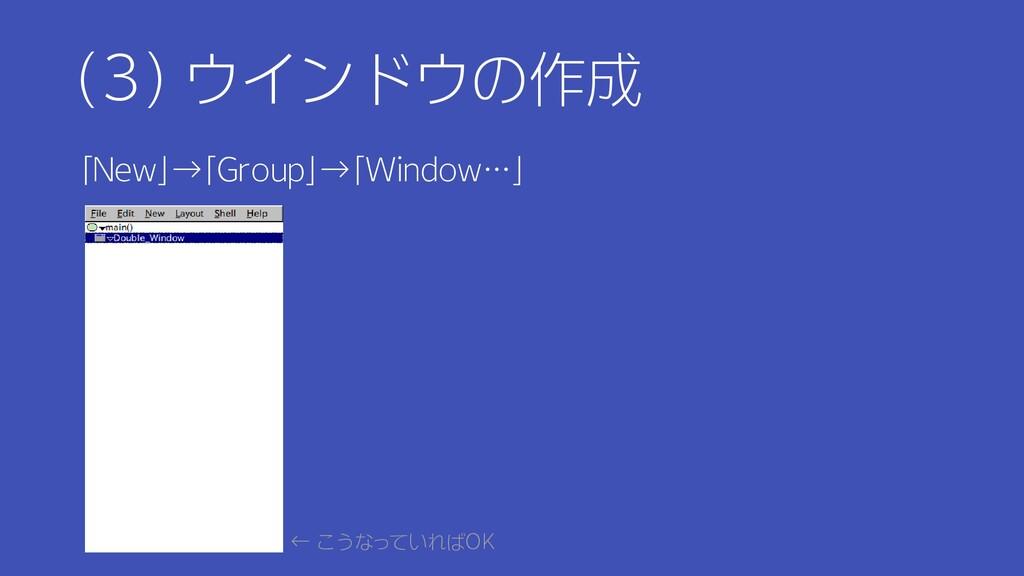 (3) ウインドウの作成 「New」→「Group」→「Window…」 ← こうなっていれば...