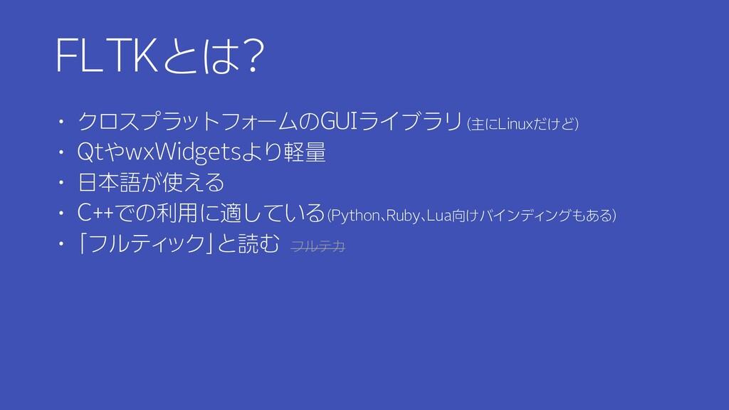 FLTKとは? ・ クロスプラットフォームのGUIライブラリ(主にLinuxだけど) ・ Qt...