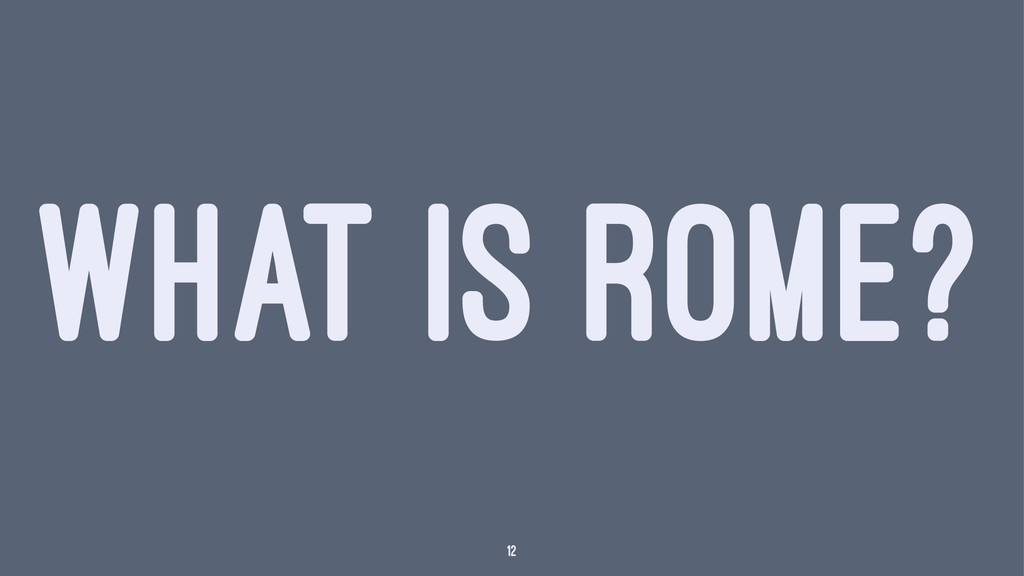 WHAT IS ROME? 12