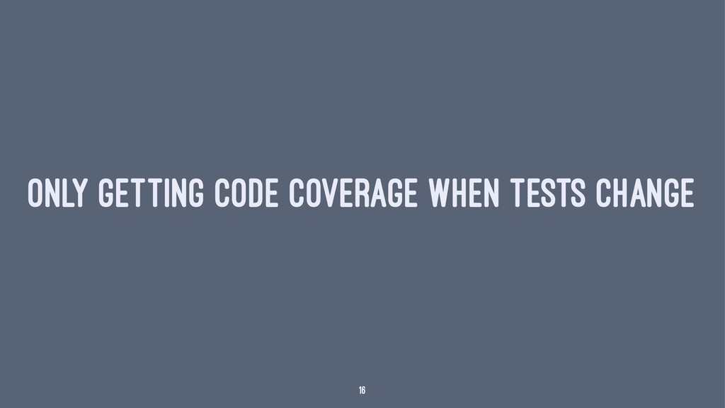ONLY GETTING CODE COVERAGE WHEN TESTS CHANGE 16