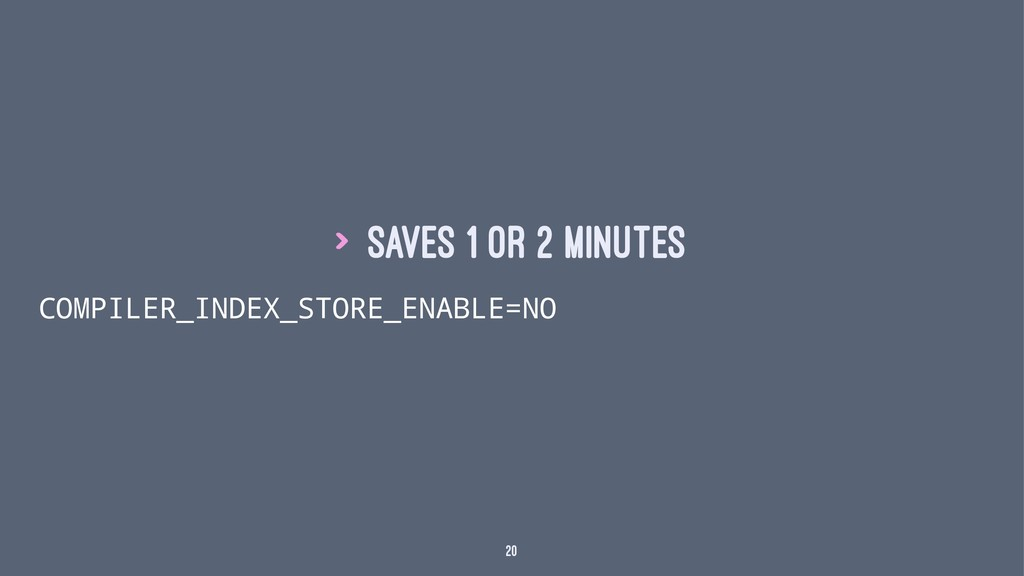 > Saves 1 or 2 minutes COMPILER_INDEX_STORE_ENA...