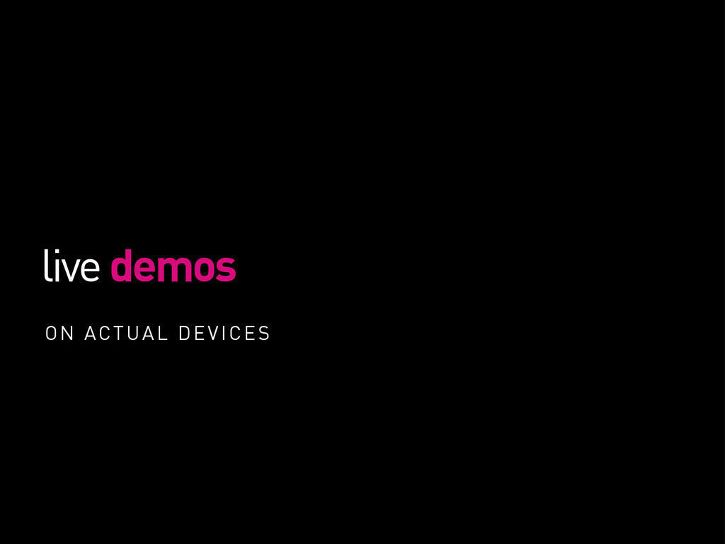 live demos ON ACTUAL DEVICES