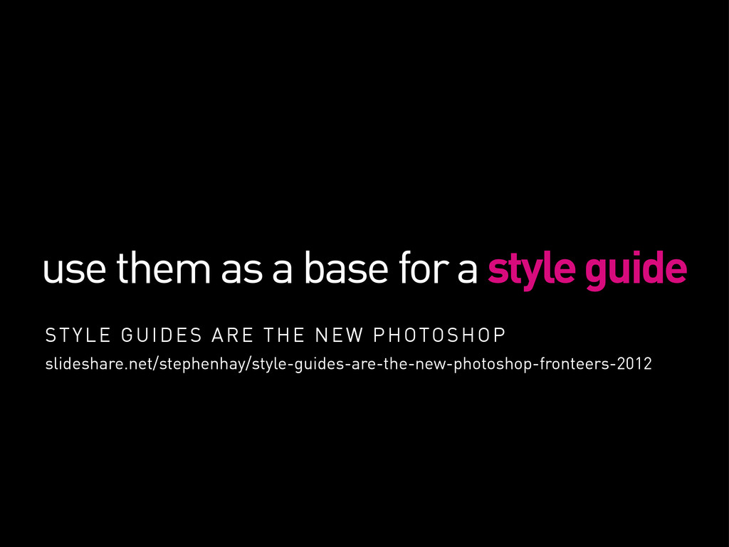 use them as a base for a style guide STYLE GUID...