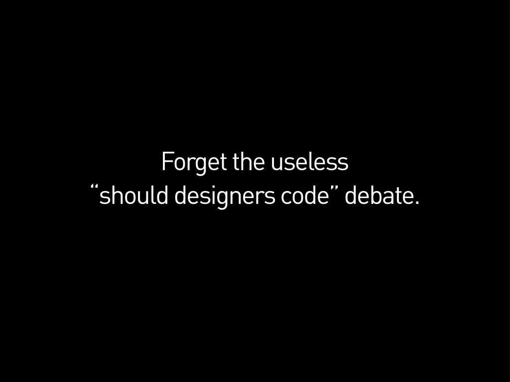 "Forget the useless ""should designers code"" deba..."