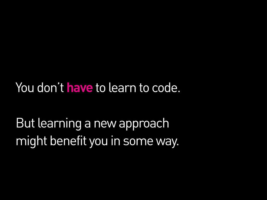 You don't have to learn to code. But learning a...