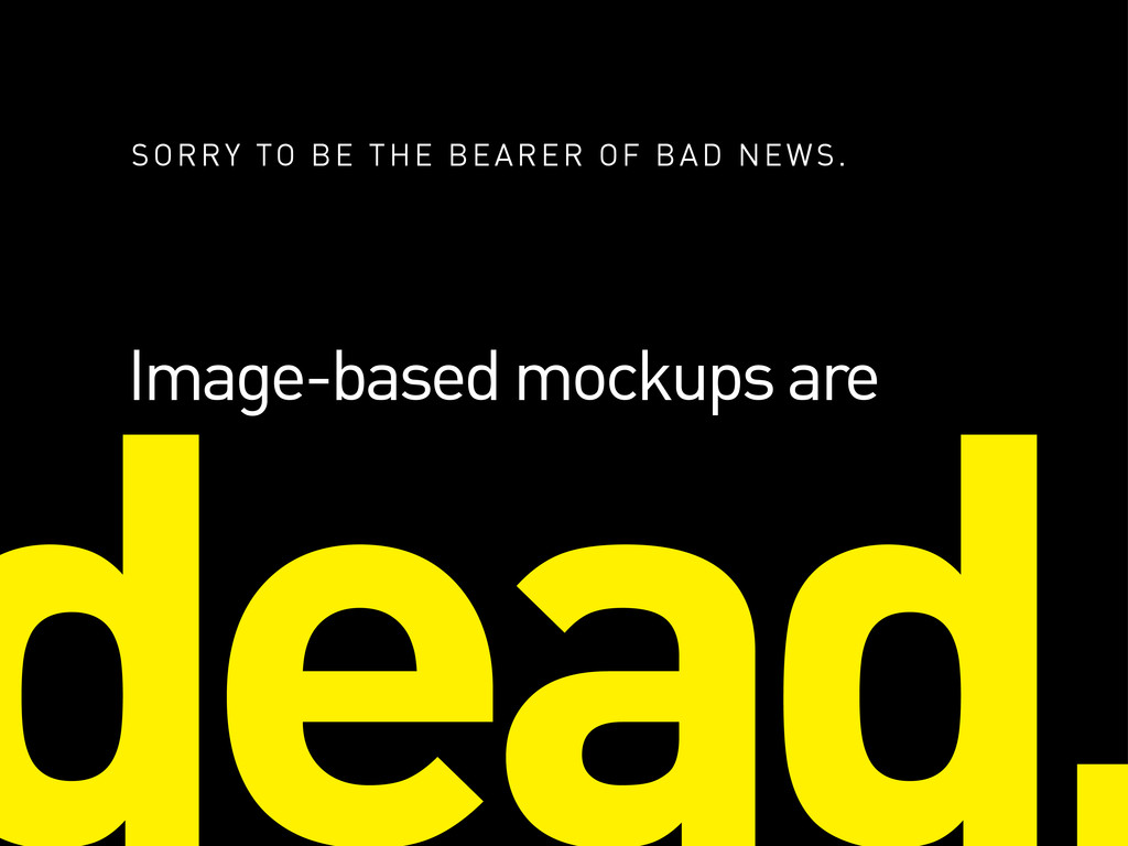 Image-based mockups are SORRY TO BE THE BEARER ...
