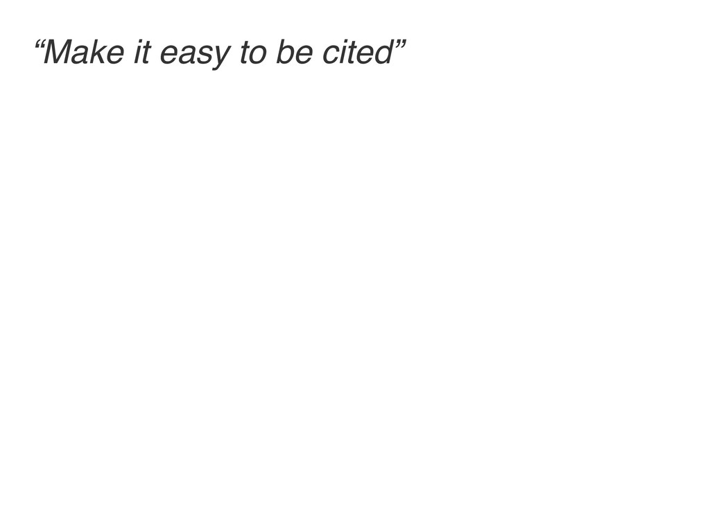 """Make it easy to be cited"""