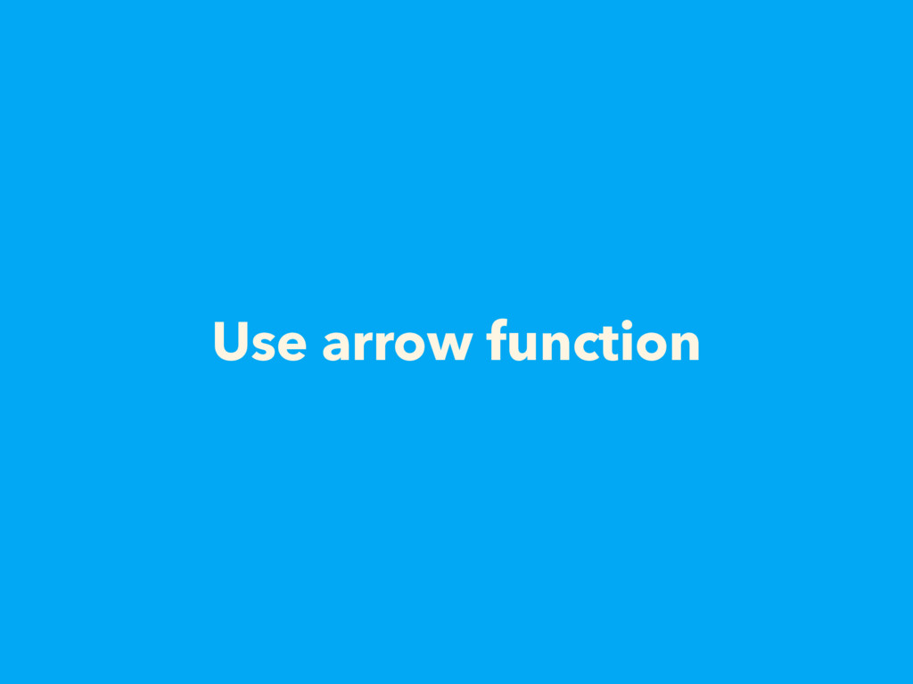 Use arrow function