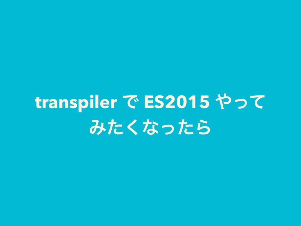 transpiler Ͱ ES2015 ͬͯ Έͨ͘ͳͬͨΒ