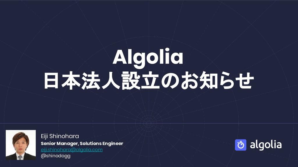 Algolia 日本法人設立のお知らせ Eiji Shinohara Senior Manag...