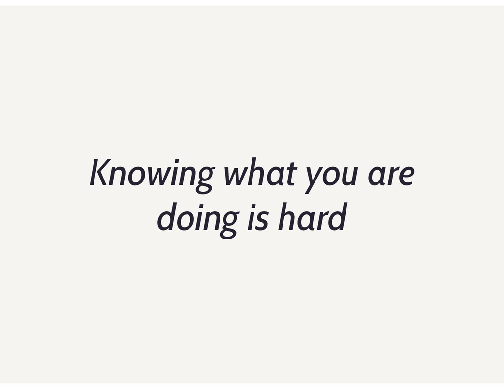 Knowing what you are doing is hard