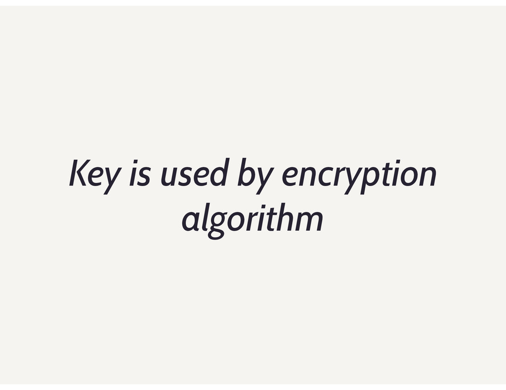 Key is used by encryption algorithm