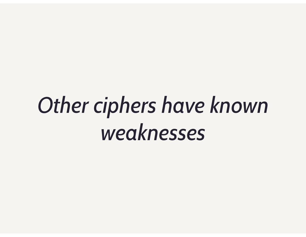 Other ciphers have known weaknesses