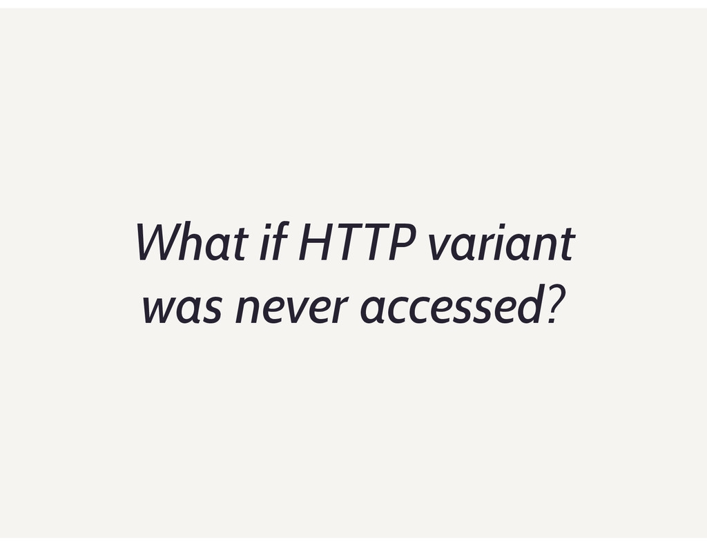 What if HTTP variant was never accessed?