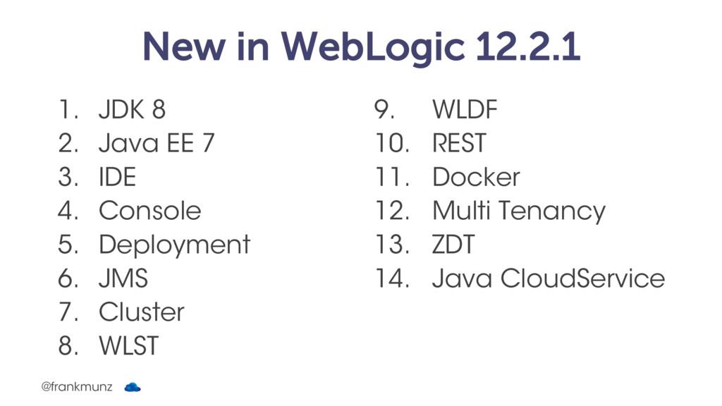 New in WebLogic 12.2.1 1. JDK 8 2. Java EE 7 3....