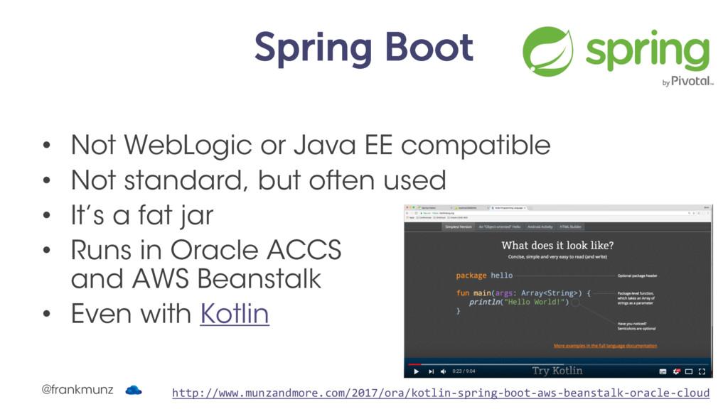 Spring Boot • Not WebLogic or Java EE compatibl...