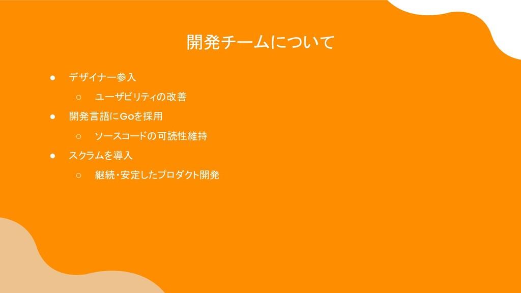 ● デザイナー参入 ○ ユーザビリティの改善 ● 開発言語にGoを採用 ○ ソースコードの可読...