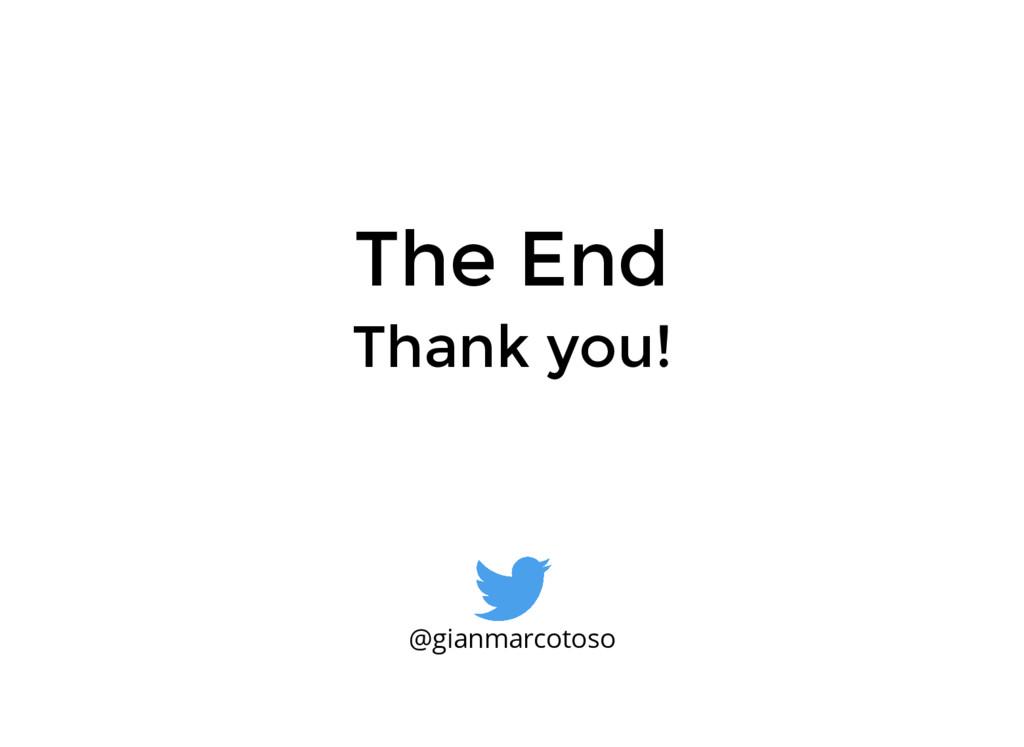 The End Thank you! @gianmarcotoso