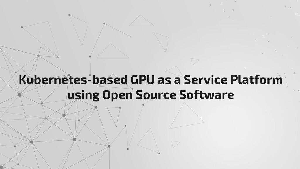 Kubernetes-based GPU as a Service Platform usin...