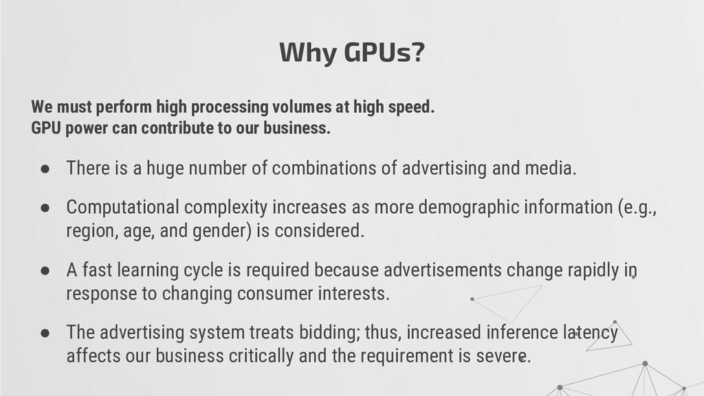 Why GPUs? We must perform high processing volum...
