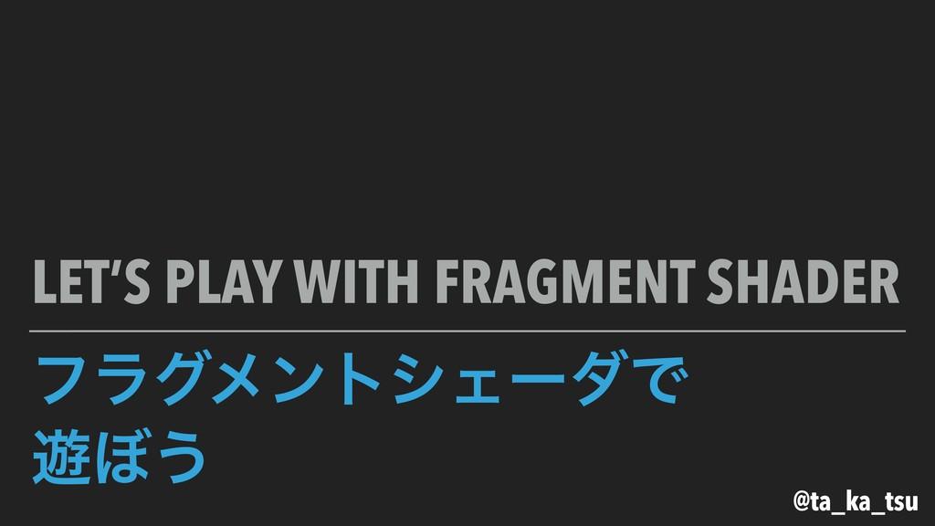 ϑϥάϝϯτγΣʔμͰ ༡΅͏ LET'S PLAY WITH FRAGMENT SHADER...