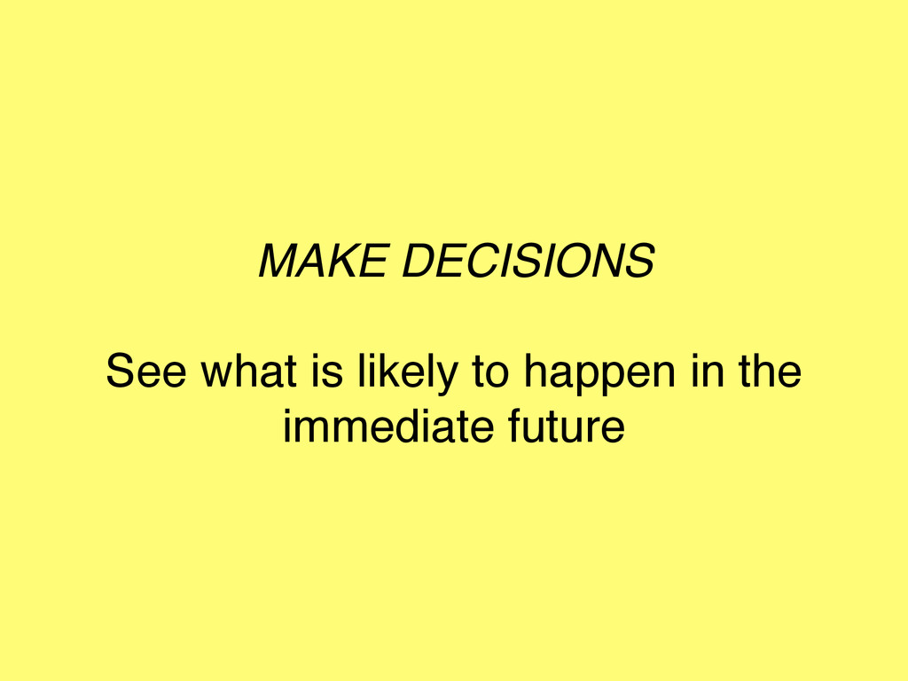 MAKE DECISIONS See what is likely to happen in ...