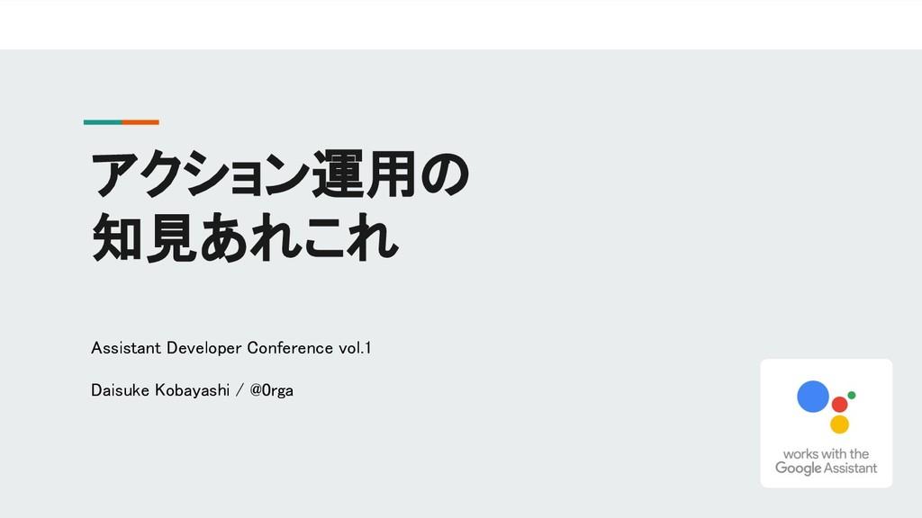 アクション運用の 知見あれこれ Assistant Developer Conference ...