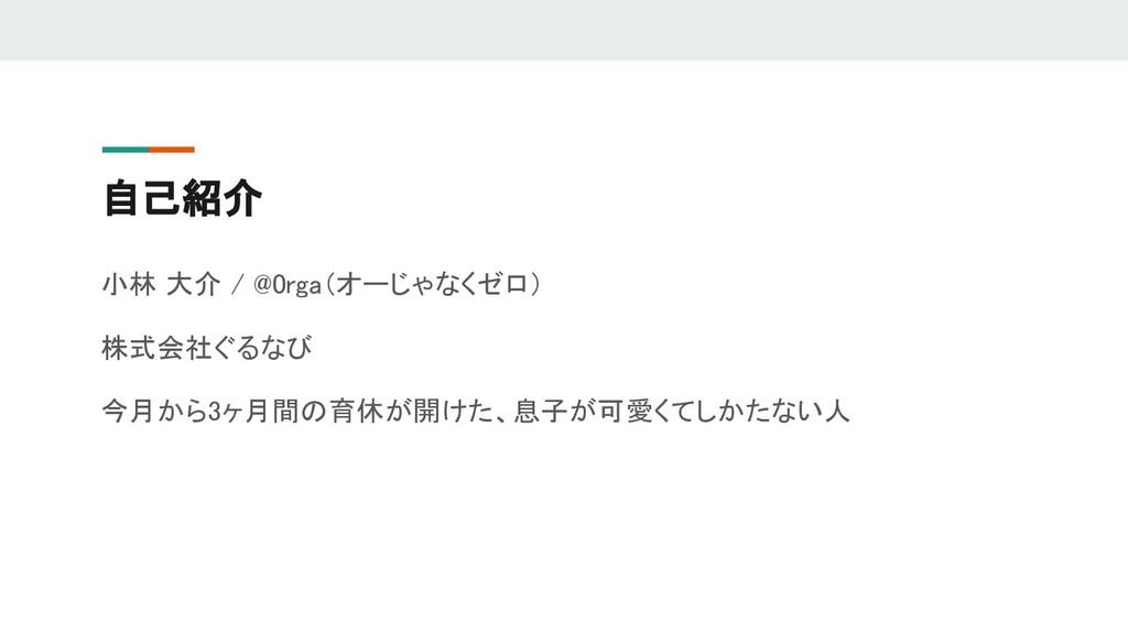 自己紹介 小林 大介 / @0rga(オーじゃなくゼロ) 株式会社ぐるなび 今月から3ヶ月間の...