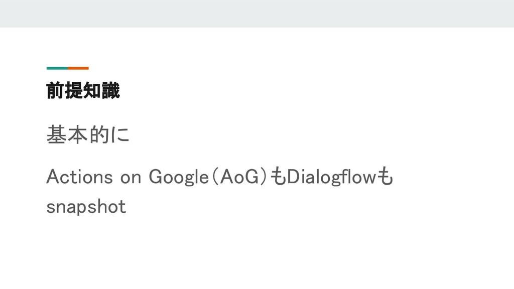 前提知識 基本的に Actions on Google(AoG)もDialogflowも sn...