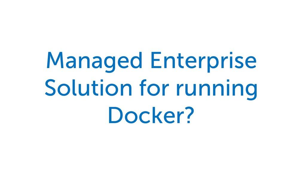 Managed Enterprise Solution for running Docker?