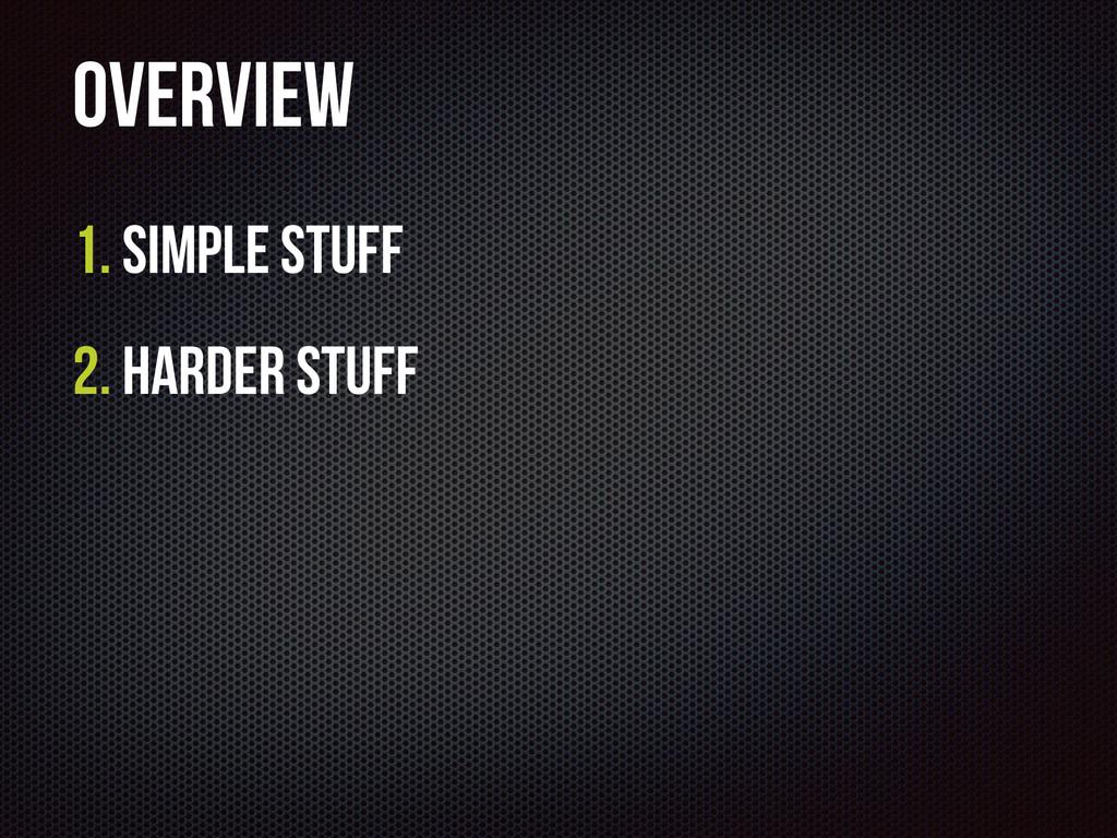 Overview 1. Simple Stuff 2. Harder Stuff