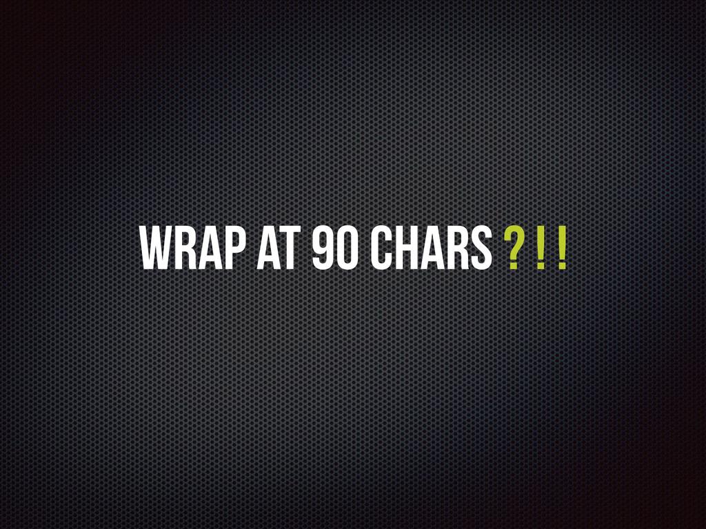Wrap at 90 Chars ? ! !