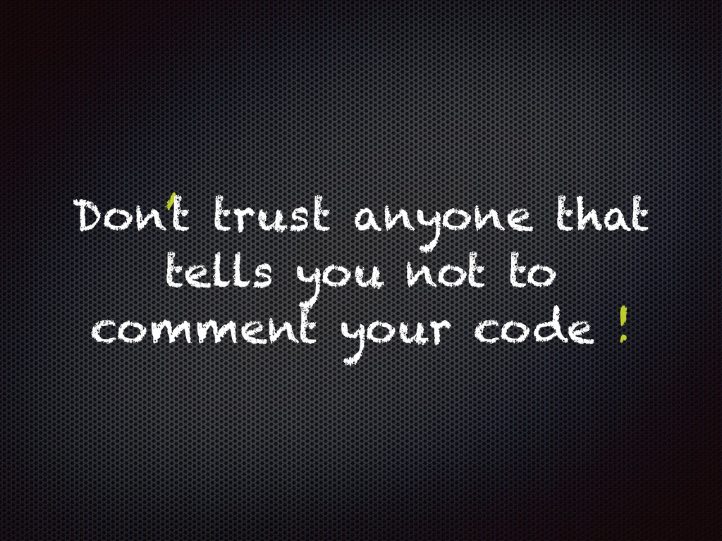 Don't trust anyone that tells you not to commen...