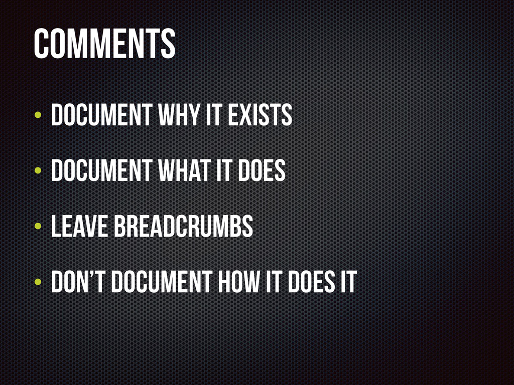 Comments • Document why it exists • Document wh...