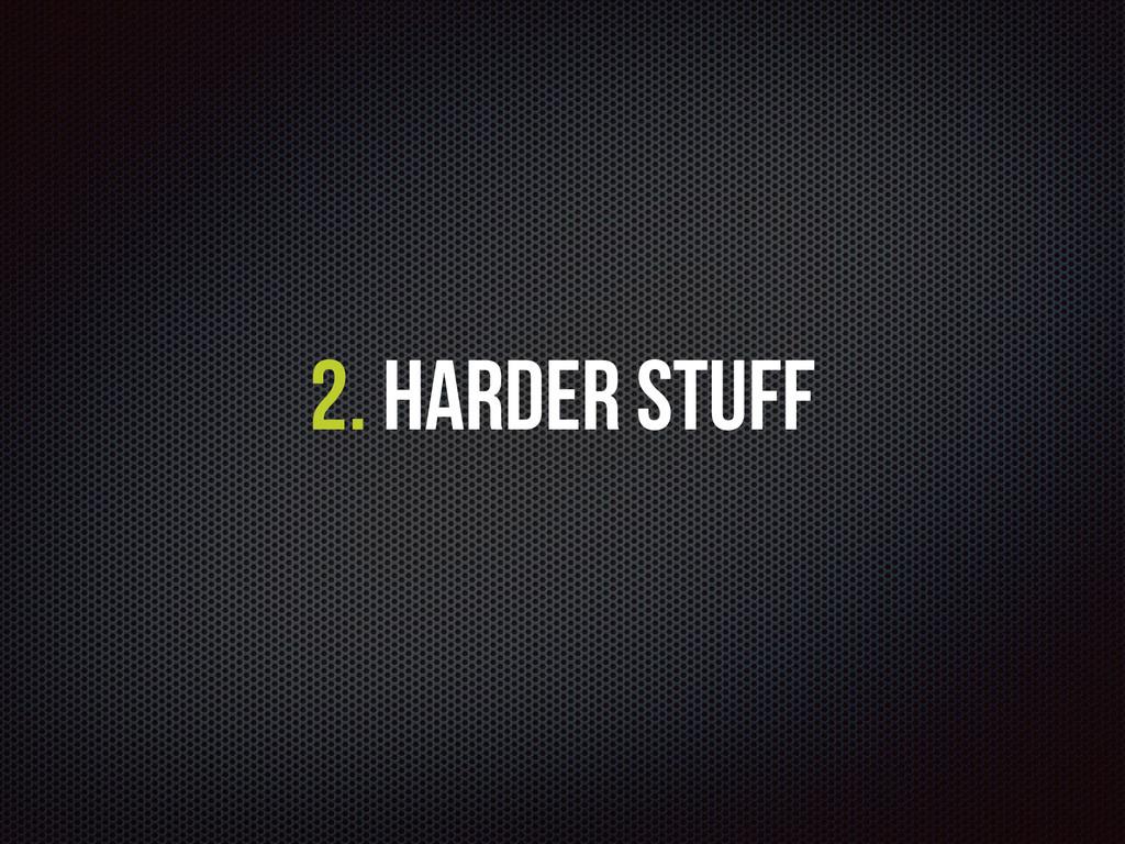 2. Harder Stuff
