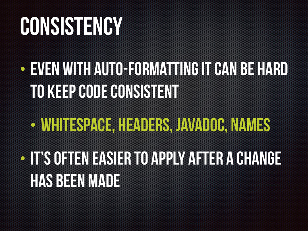 Consistency • Even with auto-formatting it can ...
