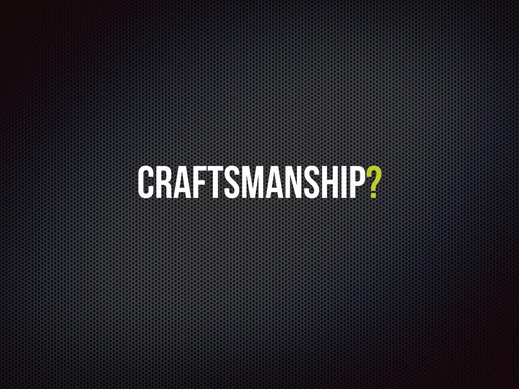 Craftsmanship?