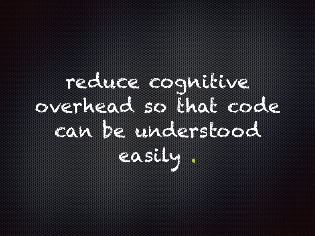 reduce cognitive overhead so that code can be u...