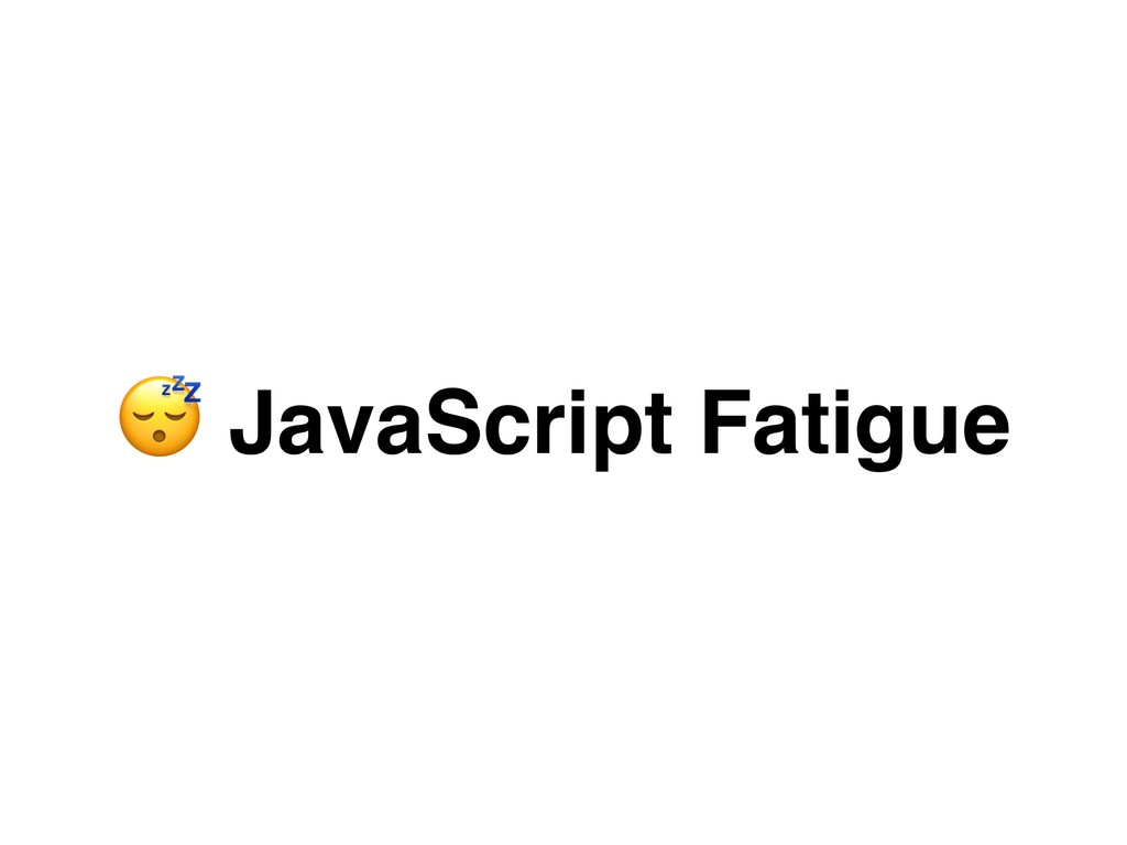""""""" JavaScript Fatigue"""