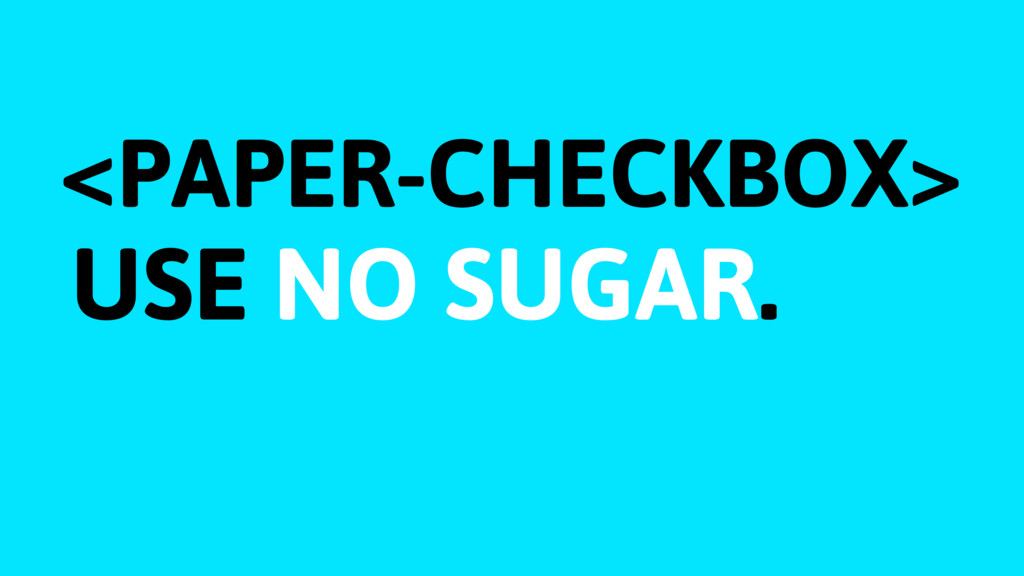 <PAPER-CHECKBOX> USE NO SUGAR.