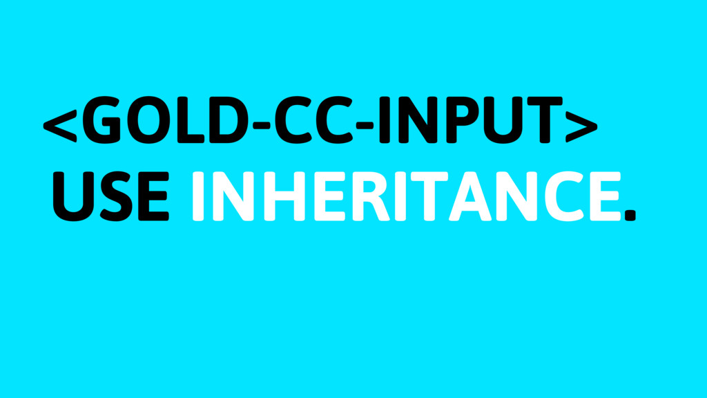 <GOLD-CC-INPUT> USE INHERITANCE.
